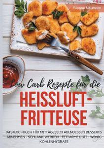 Low Carb Rezepte fur die Heissluftfritteuse Das Kochbuch fur Mittagessen Abendessen Desserts