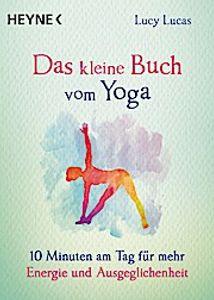 Das kleine Buch vom Yoga: 10 Minuten am Tag für mehr Energie und Ausgeglichenheit