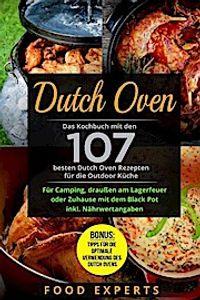 Dutch Oven: Das Kochbuch Mit Den 107 Besten Dutch Oven Rezepten Für Die Outdoor Küche. Für Camping, Draußen Am Lagerfeuer Oder Zuh