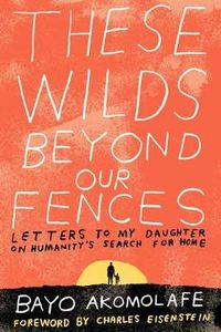 These Wilds Beyond Our Fences: Letters to My Daughter on Humanitys Search for Home