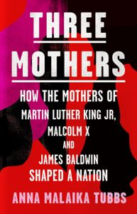 Three Mothers : How the Mothers of Martin Luther King Jr, Malcolm X and James Baldwin Shaped a Nation
